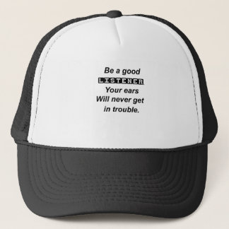 be a good listener.your ears will never get in tro trucker hat