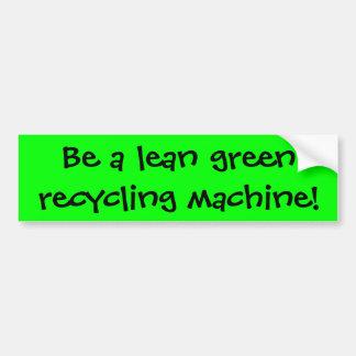 Be a lean green recycling machine! bumper sticker