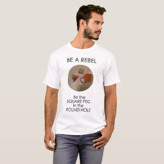 Be a rebel, be the square peg in the round hole T-Shirt