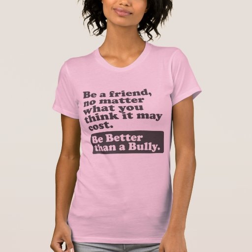 Be Better than a Bully - Be a friend Tee Shirts