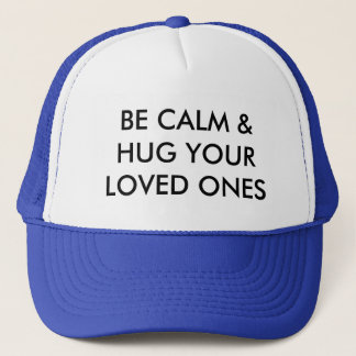 BE CALM & HUG YOUR LOVED ONES TRUCKER HAT