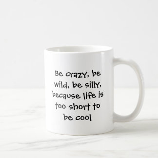 Be crazy, be wild, be silly, because life is to... coffee mug
