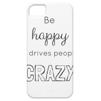 Be happy it drives people crazy case for the iPhone 5