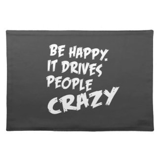 Be Happy, It Drives People Crazy Placemat