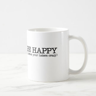 Be happy it drives your haters crazy classic white coffee mug