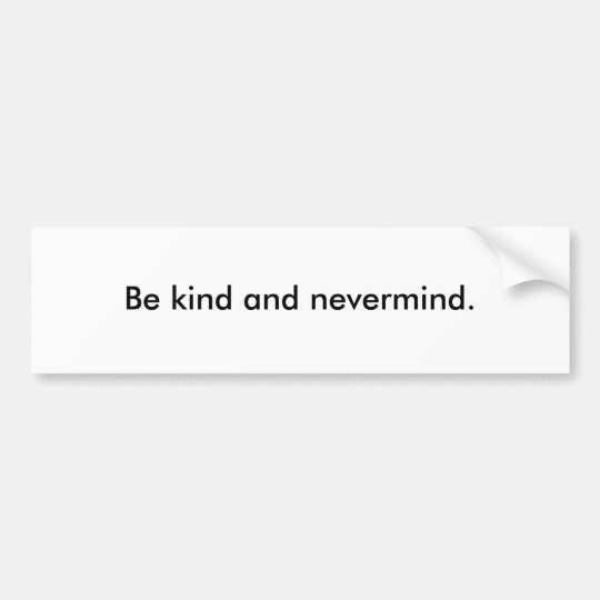 Be kind and nevermind. bumper sticker