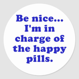 Be Nice Im in Charge of the Happy Pills Classic Round Sticker