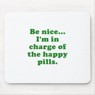 Be Nice Im in Charge of the Happy Pills Mouse Pad