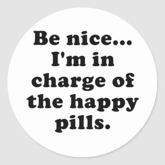 Be Nice Im in Charge of the Happy Pills Round Sticker