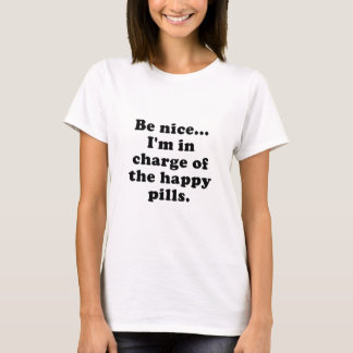 Be Nice Im in Charge of the Happy Pills T-Shirt