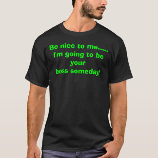 Be nice to me.....I'm going to be yourboss some... T-Shirt