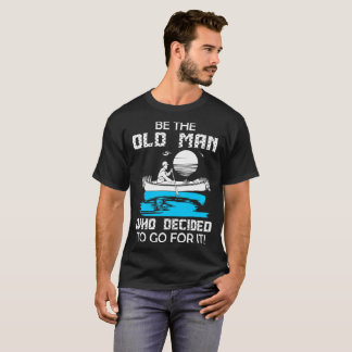Be Old Man Who Decided To Go For Canoeing Tshirt