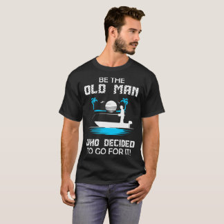 Be Old Man Who Decided To Go For It Fishing Tshirt