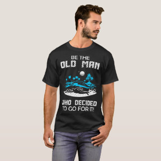 Be Old Man Who Decided To Go For Swimming Tshirt
