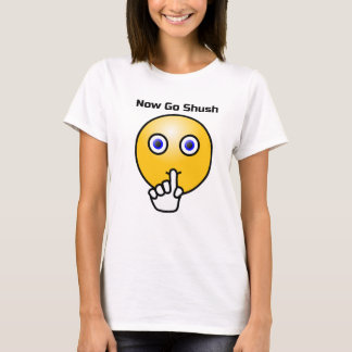 Be Quiet and Go Shush T-Shirt