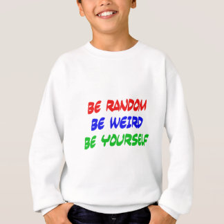 Be Random Be Weird Be Yourself Sweatshirt