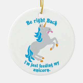 Be right back I'm just feeding my UNICORN Round Ceramic Ornament