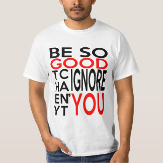 BE SO GOOD THEY CAN'T IGNORE YOU T-Shirt