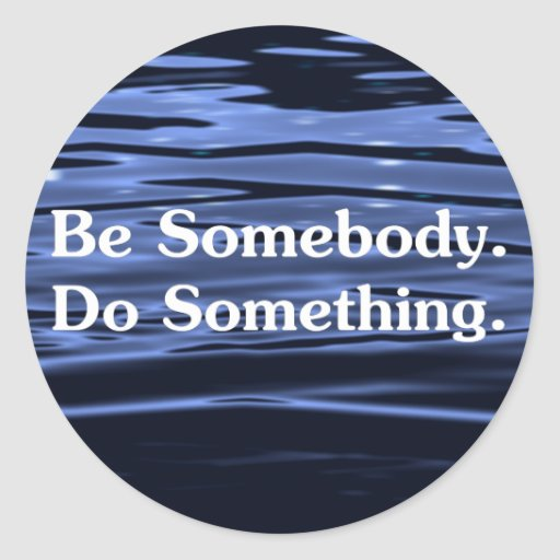 Be someone who does something 2 round sticker