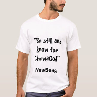 """""""Be still and know the ChewaGod"""", NewSong T-Shirt"""