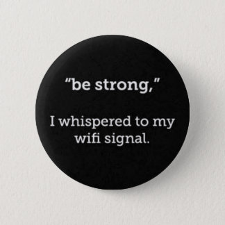 BE STRONG WHISPERED WIFI SIGNAL FUNNY COMMENTS 2 INCH ROUND BUTTON