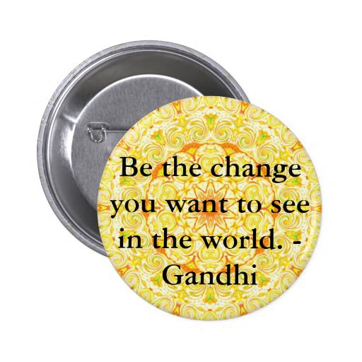 Be the change you want to see in the world. Gandi Pinback Button