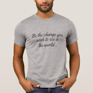 be the change you want to see in world positive T-Shirt