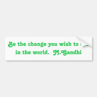 Be the change you wish to see in the world.  M.... Bumper Sticker