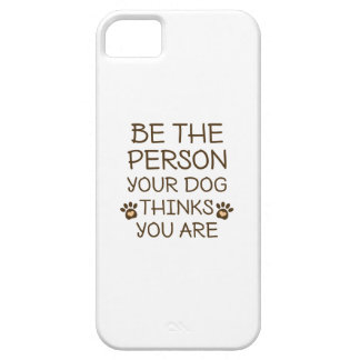 Be The Person Your Dog Thinks You Are Case For The iPhone 5
