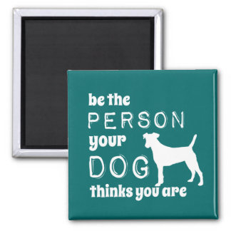 Be The Person Your Dog Thinks You Are Magnet