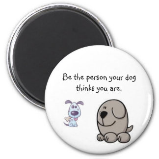 Be the person your dog thinks you are. magnet