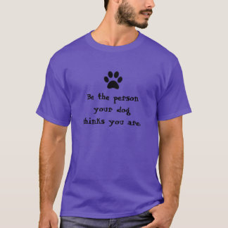 Be the person your dog thinks you are. T-Shirt