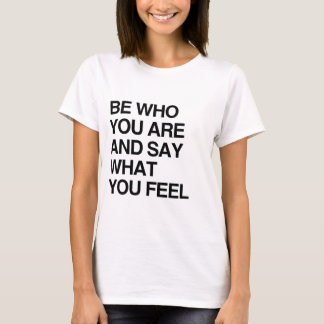 BE WHO YOU ARE AND SAY WHAT YOU FEEL T-Shirt