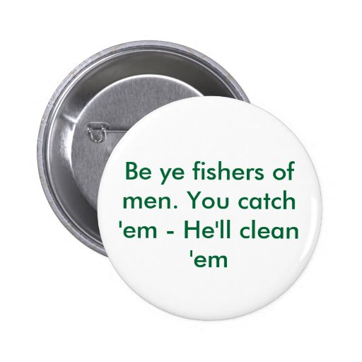 Be ye fishers of men. You catch 'em - He'll cle... Buttons