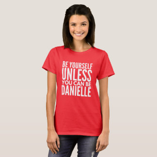 Be yourself unless you can be Danielle T-Shirt