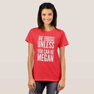 Be yourself unless you can be Megan T-Shirt