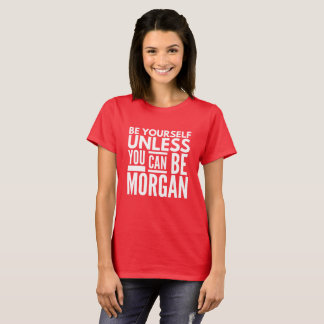 Be yourself unless you can be Morgan T-Shirt