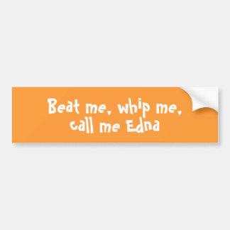 Beat me, whip me,call me Edna bumper sticker