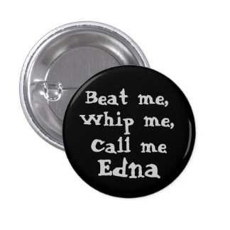 Beat me,, Whip me,, Call me, Edna button