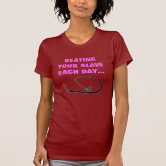 BEATING YOUR SLAVE EACH DAY T-Shirt