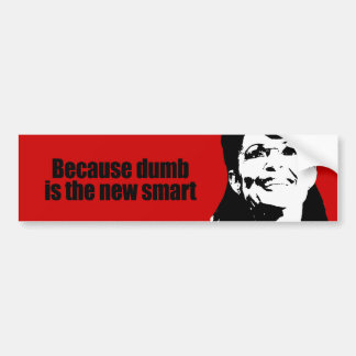Because dumb is the new smart bumper sticker