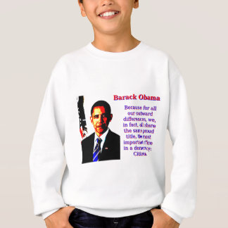 Because For All Our Outward Differences - Barack O Sweatshirt