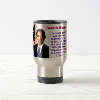 Because For All Our Outward Differences - Barack O Travel Mug