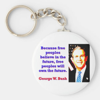 Because Free Peoples Believe - G W Bush Basic Round Button Keychain
