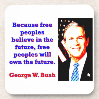 Because Free Peoples Believe - G W Bush Coaster