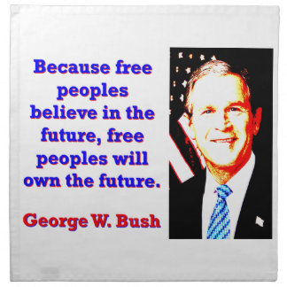 Because Free Peoples Believe - G W Bush Napkin