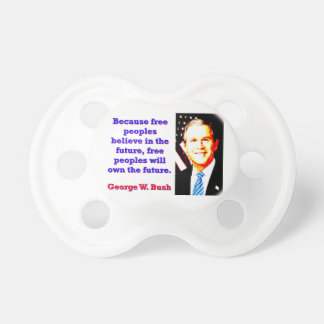 Because Free Peoples Believe - G W Bush Pacifier