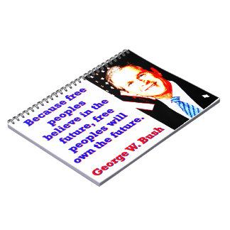 Because Free Peoples Believe - G W Bush Spiral Note Book