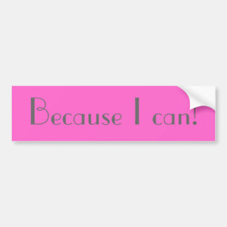 Because I can! Bumper Sticker