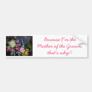 Because I m the Mother of the Groom Bumper Stickers